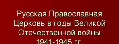 Опубликован доклад протоиерея Леонида Колесникова «Русская Православная Церковь в годы Великой Отечественной войны»